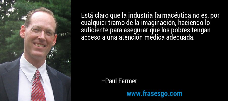 Está claro que la industria farmacéutica no es, por cualquier tramo de la imaginación, haciendo lo suficiente para asegurar que los pobres tengan acceso a una atención médica adecuada. – Paul Farmer