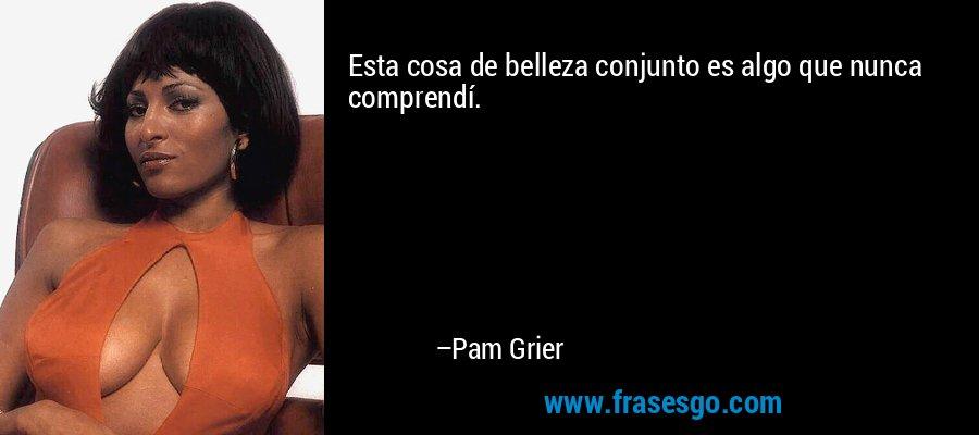Esta cosa de belleza conjunto es algo que nunca comprendí. – Pam Grier