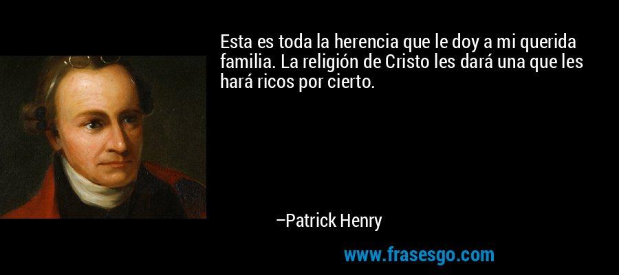 Esta es toda la herencia que le doy a mi querida familia. La religión de Cristo les dará una que les hará ricos por cierto. – Patrick Henry