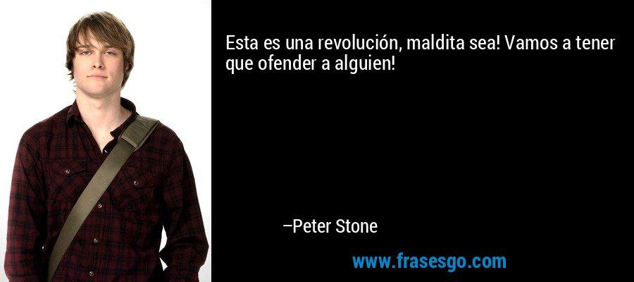 Esta es una revolución, maldita sea! Vamos a tener que ofender a alguien! – Peter Stone
