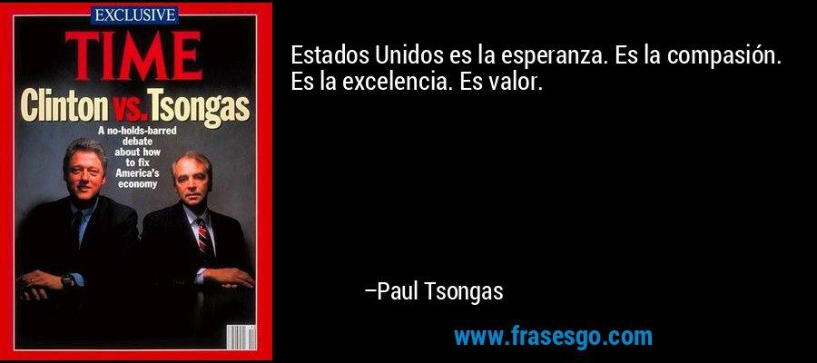 Estados Unidos es la esperanza. Es la compasión. Es la excelencia. Es valor. – Paul Tsongas