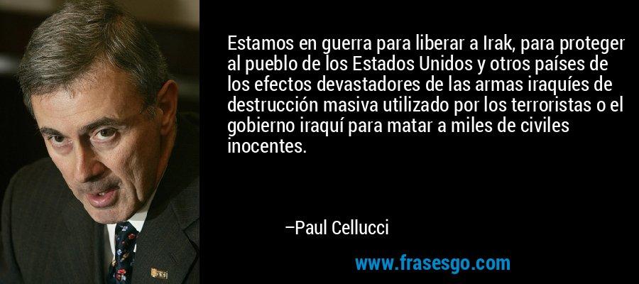 Estamos en guerra para liberar a Irak, para proteger al pueblo de los Estados Unidos y otros países de los efectos devastadores de las armas iraquíes de destrucción masiva utilizado por los terroristas o el gobierno iraquí para matar a miles de civiles inocentes. – Paul Cellucci