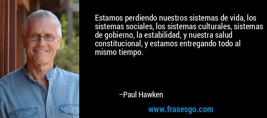 Estamos perdiendo nuestros sistemas de vida, los sistemas sociales, los sistemas culturales, sistemas de gobierno, la estabilidad, y nuestra salud constitucional, y estamos entregando todo al mismo tiempo. – Paul Hawken