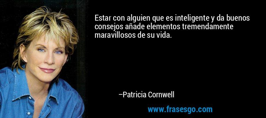 Estar con alguien que es inteligente y da buenos consejos añade elementos tremendamente maravillosos de su vida. – Patricia Cornwell
