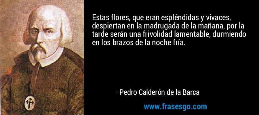 Estas flores, que eran espléndidas y vivaces, despiertan en la madrugada de la mañana, por la tarde serán una frivolidad lamentable, durmiendo en los brazos de la noche fría. – Pedro Calderón de la Barca