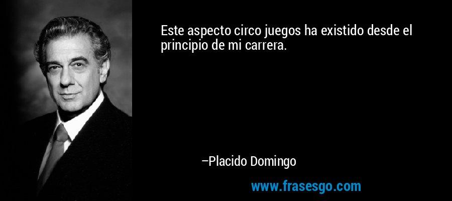 Este aspecto circo juegos ha existido desde el principio de mi carrera. – Placido Domingo