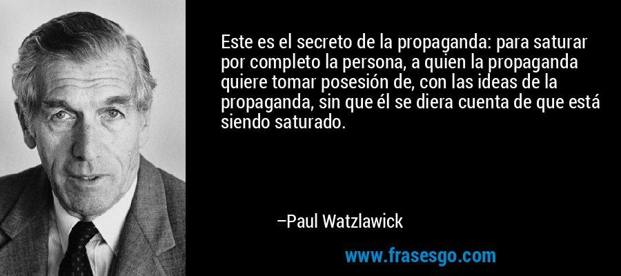 Este es el secreto de la propaganda: para saturar por completo la persona, a quien la propaganda quiere tomar posesión de, con las ideas de la propaganda, sin que él se diera cuenta de que está siendo saturado. – Paul Watzlawick