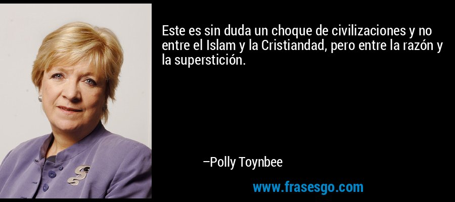 Este es sin duda un choque de civilizaciones y no entre el Islam y la Cristiandad, pero entre la razón y la superstición. – Polly Toynbee