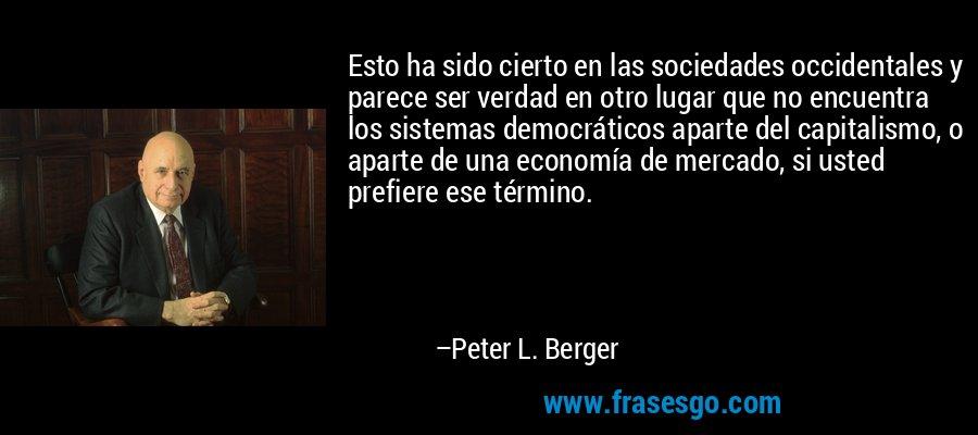 Esto ha sido cierto en las sociedades occidentales y parece ser verdad en otro lugar que no encuentra los sistemas democráticos aparte del capitalismo, o aparte de una economía de mercado, si usted prefiere ese término. – Peter L. Berger