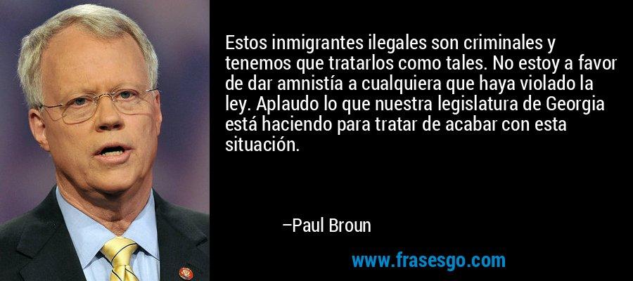 Estos inmigrantes ilegales son criminales y tenemos que tratarlos como tales. No estoy a favor de dar amnistía a cualquiera que haya violado la ley. Aplaudo lo que nuestra legislatura de Georgia está haciendo para tratar de acabar con esta situación. – Paul Broun