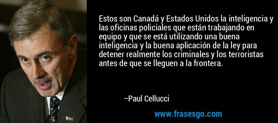 Estos son Canadá y Estados Unidos la inteligencia y las oficinas policiales que están trabajando en equipo y que se está utilizando una buena inteligencia y la buena aplicación de la ley para detener realmente los criminales y los terroristas antes de que se lleguen a la frontera. – Paul Cellucci