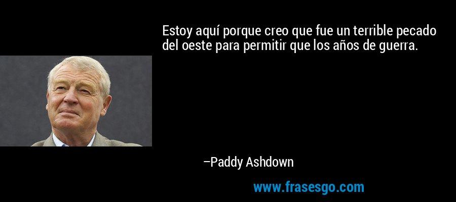 Estoy aquí porque creo que fue un terrible pecado del oeste para permitir que los años de guerra. – Paddy Ashdown