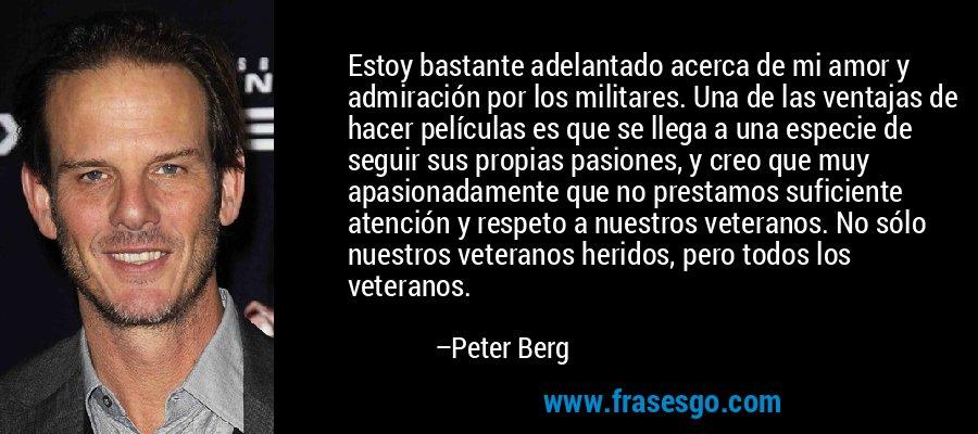 Estoy bastante adelantado acerca de mi amor y admiración por los militares. Una de las ventajas de hacer películas es que se llega a una especie de seguir sus propias pasiones, y creo que muy apasionadamente que no prestamos suficiente atención y respeto a nuestros veteranos. No sólo nuestros veteranos heridos, pero todos los veteranos. – Peter Berg