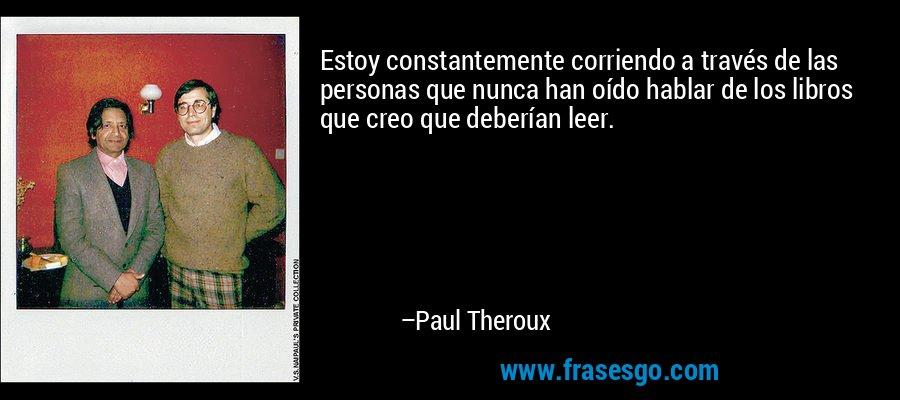 Estoy constantemente corriendo a través de las personas que nunca han oído hablar de los libros que creo que deberían leer. – Paul Theroux