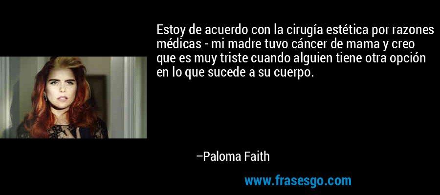 Estoy de acuerdo con la cirugía estética por razones médicas - mi madre tuvo cáncer de mama y creo que es muy triste cuando alguien tiene otra opción en lo que sucede a su cuerpo. – Paloma Faith