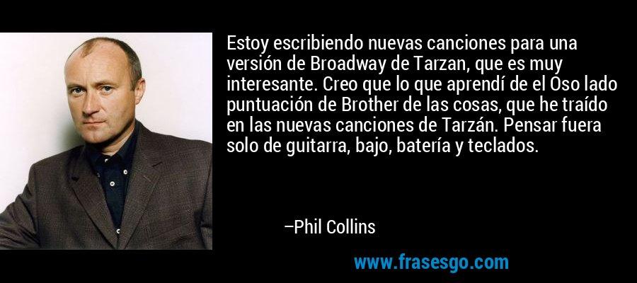Estoy escribiendo nuevas canciones para una versión de Broadway de Tarzan, que es muy interesante. Creo que lo que aprendí de el Oso lado puntuación de Brother de las cosas, que he traído en las nuevas canciones de Tarzán. Pensar fuera solo de guitarra, bajo, batería y teclados. – Phil Collins