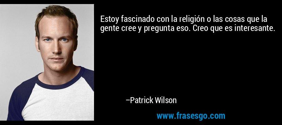 Estoy fascinado con la religión o las cosas que la gente cree y pregunta eso. Creo que es interesante. – Patrick Wilson