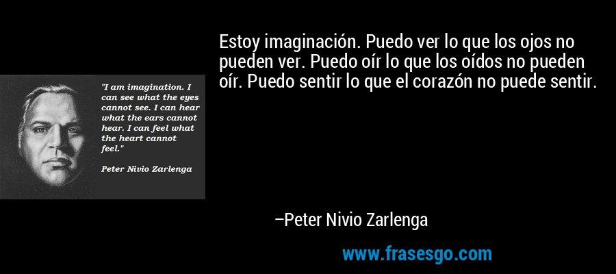 Estoy imaginación. Puedo ver lo que los ojos no pueden ver. Puedo oír lo que los oídos no pueden oír. Puedo sentir lo que el corazón no puede sentir. – Peter Nivio Zarlenga