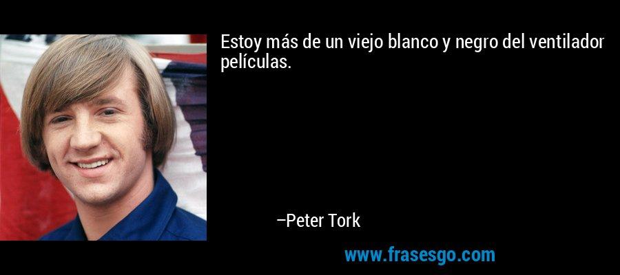Estoy más de un viejo blanco y negro del ventilador películas. – Peter Tork
