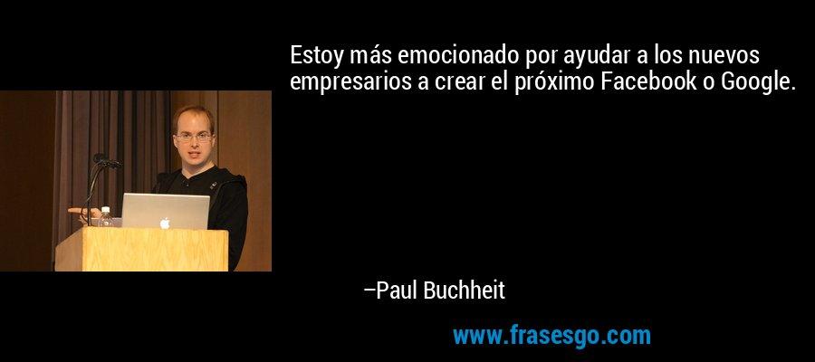 Estoy más emocionado por ayudar a los nuevos empresarios a crear el próximo Facebook o Google. – Paul Buchheit