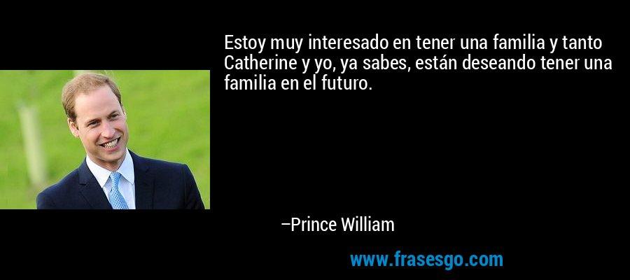 Estoy muy interesado en tener una familia y tanto Catherine y yo, ya sabes, están deseando tener una familia en el futuro. – Prince William
