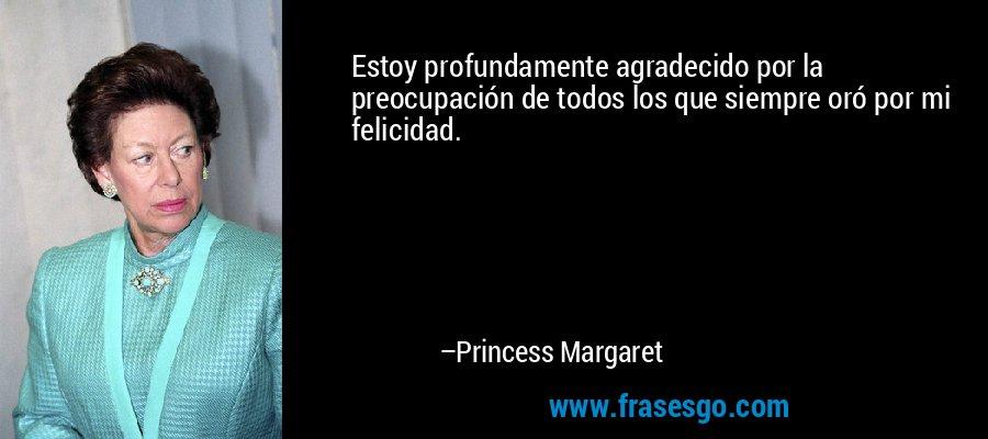 Estoy profundamente agradecido por la preocupación de todos los que siempre oró por mi felicidad. – Princess Margaret