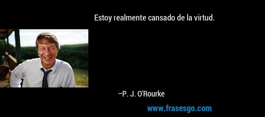 Estoy realmente cansado de la virtud. – P. J. O'Rourke