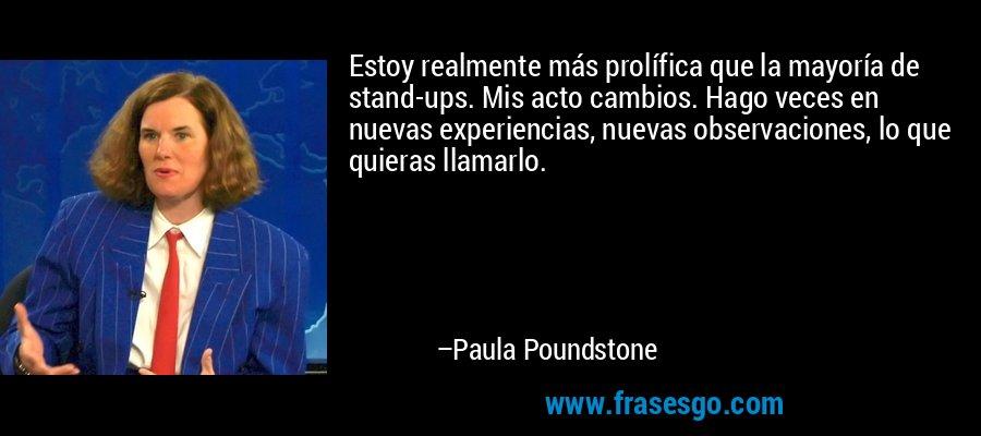 Estoy realmente más prolífica que la mayoría de stand-ups. Mis acto cambios. Hago veces en nuevas experiencias, nuevas observaciones, lo que quieras llamarlo. – Paula Poundstone