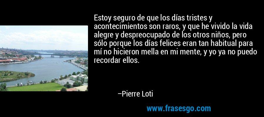 Estoy seguro de que los días tristes y acontecimientos son raros, y que he vivido la vida alegre y despreocupado de los otros niños, pero sólo porque los días felices eran tan habitual para mí no hicieron mella en mi mente, y yo ya no puedo recordar ellos. – Pierre Loti