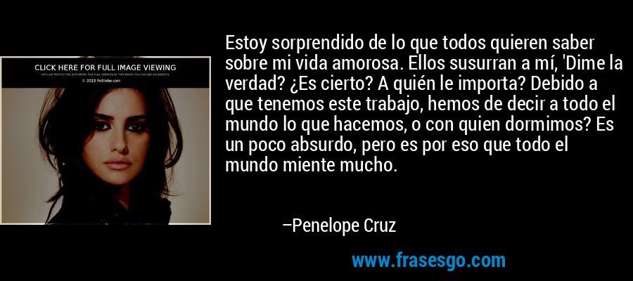 Estoy sorprendido de lo que todos quieren saber sobre mi vida amorosa. Ellos susurran a mí, 'Dime la verdad? ¿Es cierto? A quién le importa? Debido a que tenemos este trabajo, hemos de decir a todo el mundo lo que hacemos, o con quien dormimos? Es un poco absurdo, pero es por eso que todo el mundo miente mucho. – Penelope Cruz