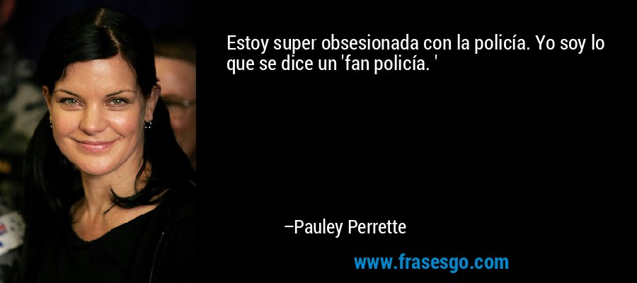 Estoy super obsesionada con la policía. Yo soy lo que se dice un 'fan policía. ' – Pauley Perrette