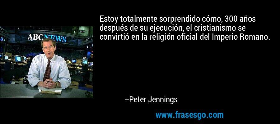 Estoy totalmente sorprendido cómo, 300 años después de su ejecución, el cristianismo se convirtió en la religión oficial del Imperio Romano. – Peter Jennings
