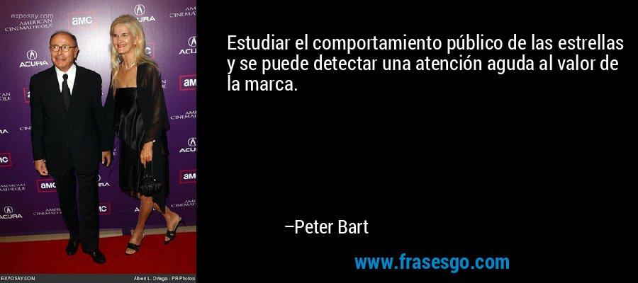 Estudiar el comportamiento público de las estrellas y se puede detectar una atención aguda al valor de la marca. – Peter Bart