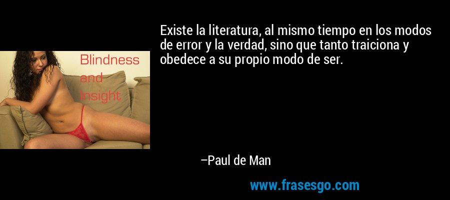 Existe la literatura, al mismo tiempo en los modos de error y la verdad, sino que tanto traiciona y obedece a su propio modo de ser. – Paul de Man