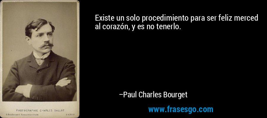 Existe un solo procedimiento para ser feliz merced al corazón, y es no tenerlo. – Paul Charles Bourget