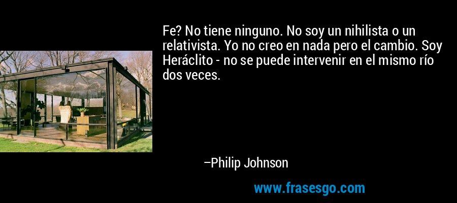 Fe? No tiene ninguno. No soy un nihilista o un relativista. Yo no creo en nada pero el cambio. Soy Heráclito - no se puede intervenir en el mismo río dos veces. – Philip Johnson