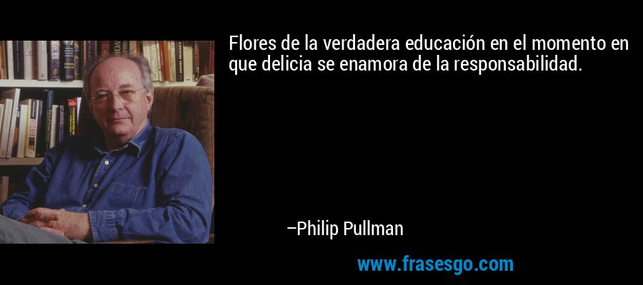 Flores de la verdadera educación en el momento en que delicia se enamora de la responsabilidad. – Philip Pullman