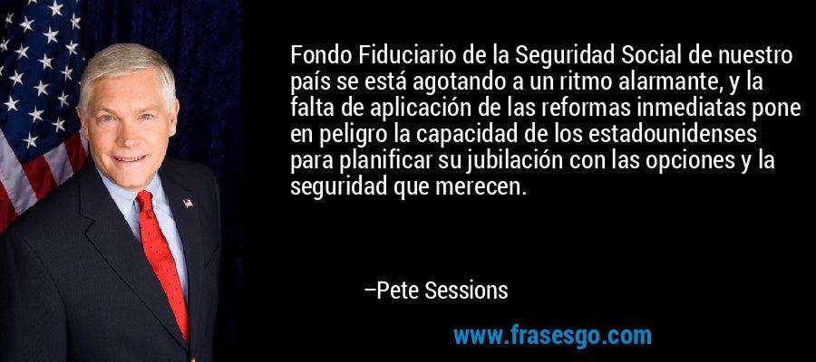 Fondo Fiduciario de la Seguridad Social de nuestro país se está agotando a un ritmo alarmante, y la falta de aplicación de las reformas inmediatas pone en peligro la capacidad de los estadounidenses para planificar su jubilación con las opciones y la seguridad que merecen. – Pete Sessions
