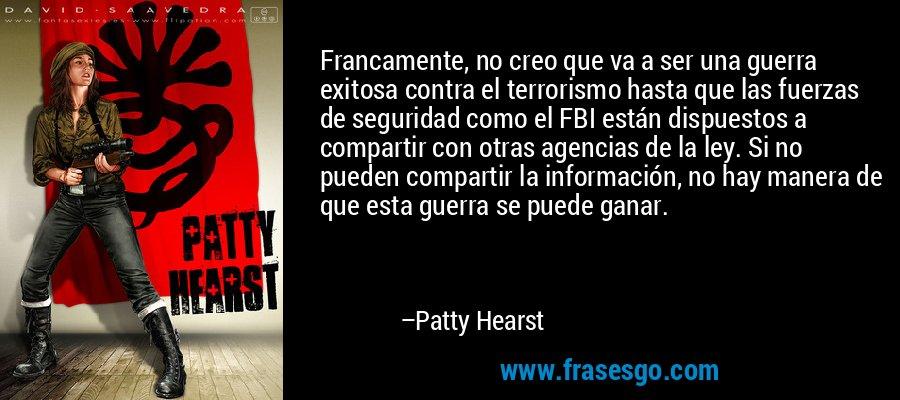Francamente, no creo que va a ser una guerra exitosa contra el terrorismo hasta que las fuerzas de seguridad como el FBI están dispuestos a compartir con otras agencias de la ley. Si no pueden compartir la información, no hay manera de que esta guerra se puede ganar. – Patty Hearst