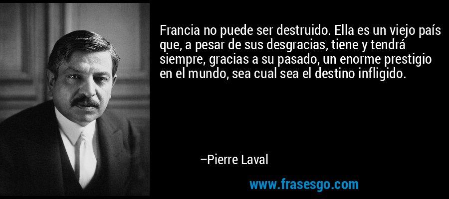 Francia no puede ser destruido. Ella es un viejo país que, a pesar de sus desgracias, tiene y tendrá siempre, gracias a su pasado, un enorme prestigio en el mundo, sea cual sea el destino infligido. – Pierre Laval