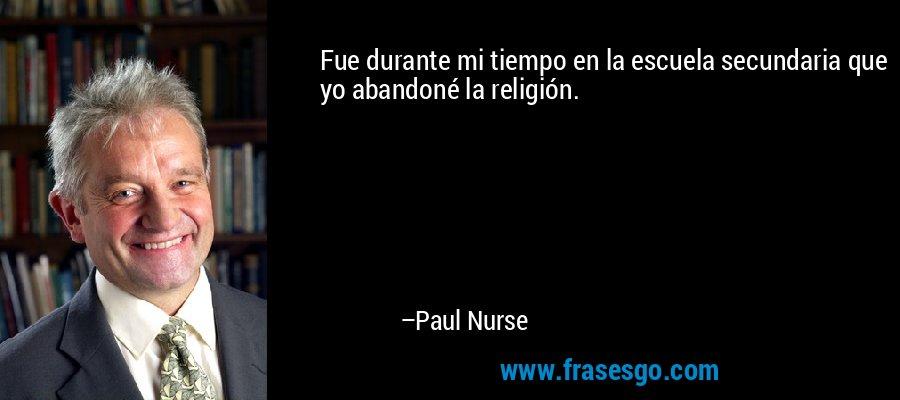 Fue durante mi tiempo en la escuela secundaria que yo abandoné la religión. – Paul Nurse