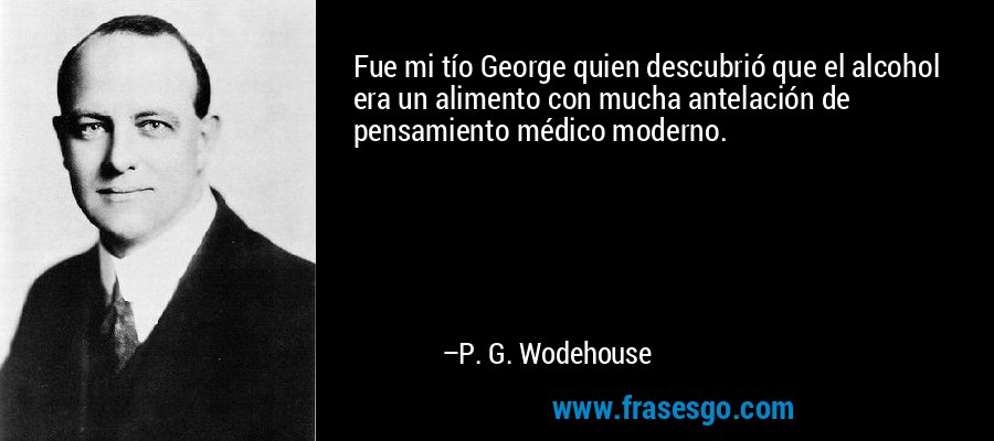 Fue mi tío George quien descubrió que el alcohol era un alimento con mucha antelación de pensamiento médico moderno. – P. G. Wodehouse