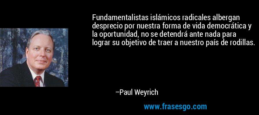 Fundamentalistas islámicos radicales albergan desprecio por nuestra forma de vida democrática y la oportunidad, no se detendrá ante nada para lograr su objetivo de traer a nuestro país de rodillas. – Paul Weyrich