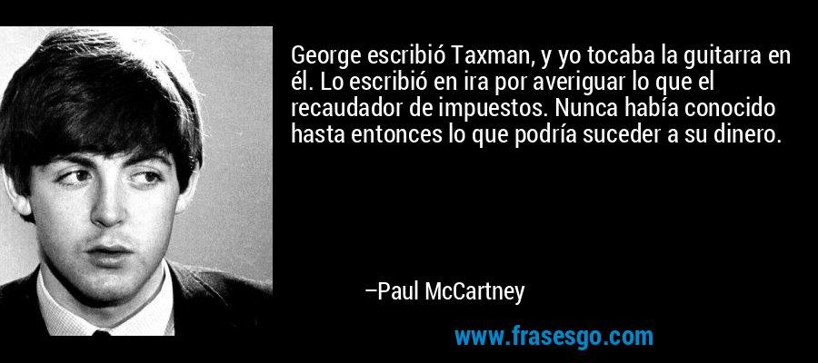 George escribió Taxman, y yo tocaba la guitarra en él. Lo escribió en ira por averiguar lo que el recaudador de impuestos. Nunca había conocido hasta entonces lo que podría suceder a su dinero. – Paul McCartney