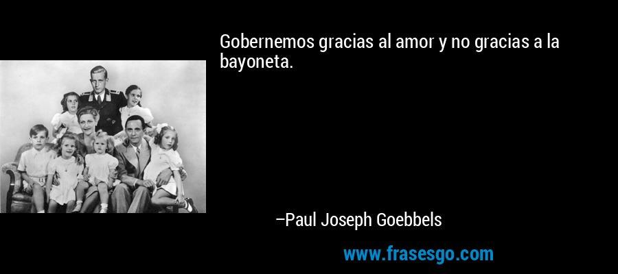 Gobernemos gracias al amor y no gracias a la bayoneta. – Paul Joseph Goebbels