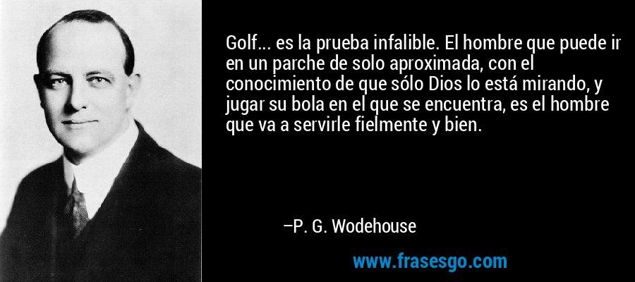 Golf... es la prueba infalible. El hombre que puede ir en un parche de solo aproximada, con el conocimiento de que sólo Dios lo está mirando, y jugar su bola en el que se encuentra, es el hombre que va a servirle fielmente y bien. – P. G. Wodehouse
