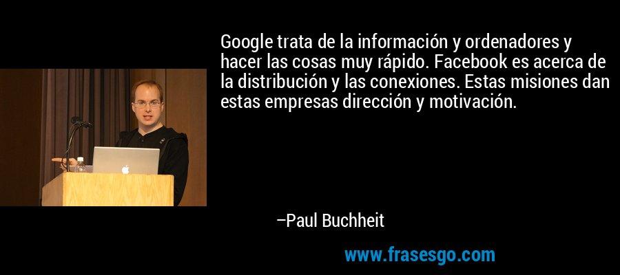 Google trata de la información y ordenadores y hacer las cosas muy rápido. Facebook es acerca de la distribución y las conexiones. Estas misiones dan estas empresas dirección y motivación. – Paul Buchheit