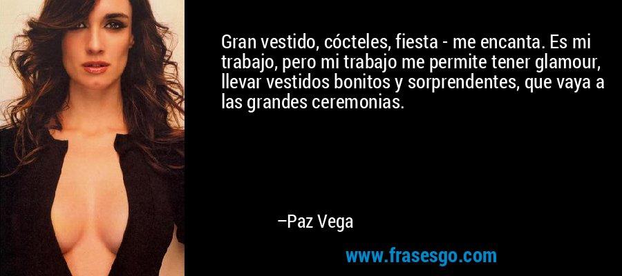 Gran vestido, cócteles, fiesta - me encanta. Es mi trabajo, pero mi trabajo me permite tener glamour, llevar vestidos bonitos y sorprendentes, que vaya a las grandes ceremonias. – Paz Vega