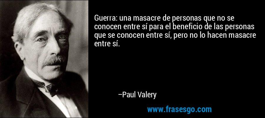 Guerra: una masacre de personas que no se conocen entre sí para el beneficio de las personas que se conocen entre sí, pero no lo hacen masacre entre sí. – Paul Valery