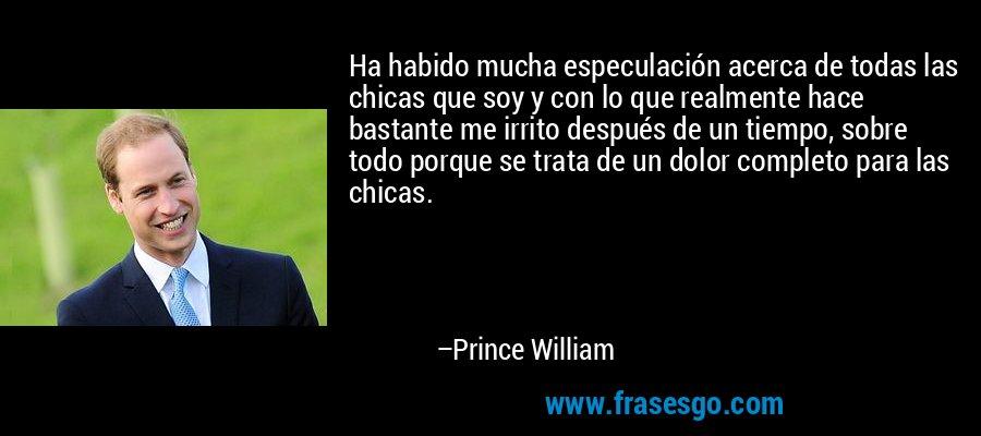 Ha habido mucha especulación acerca de todas las chicas que soy y con lo que realmente hace bastante me irrito después de un tiempo, sobre todo porque se trata de un dolor completo para las chicas. – Prince William